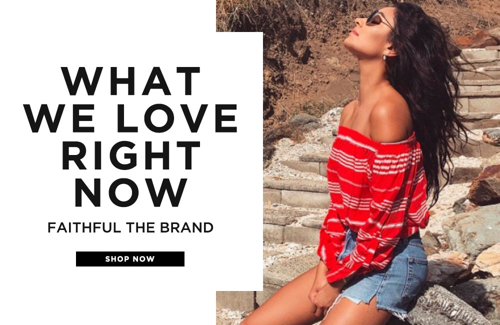 What We Love Right Now - Faithful The Brand - Shop Now