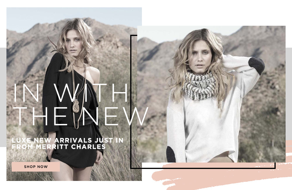 In with the New: Luxe New Arrivals Just in from Merritt Charles. Shop Now.