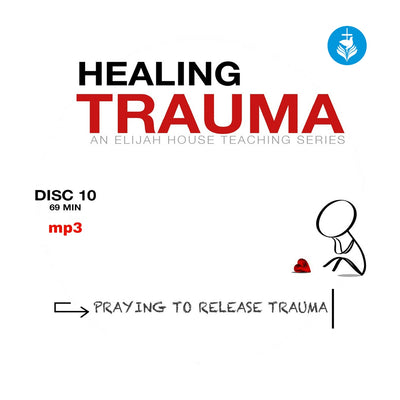 Healing Trauma Series: Disc 10 - Praying to Release Trauma (mp3) - Elijah House