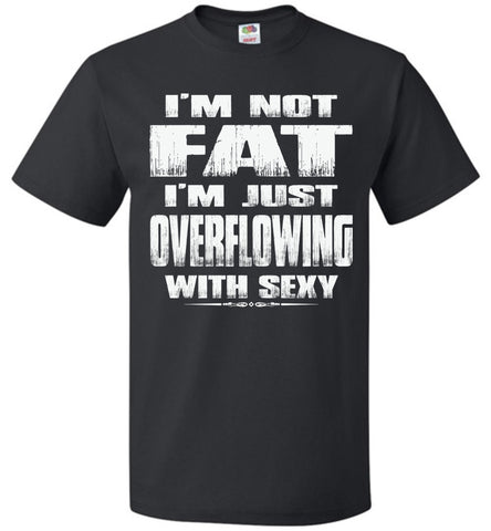 Image of I'm Not Fat I'm Just Overflowing With Sexy Funny Fat Shirts black
