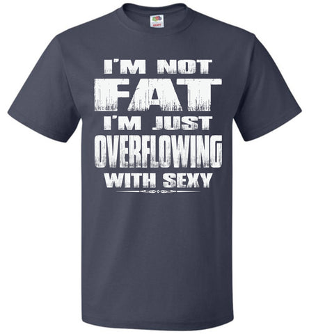 Image of I'm Not Fat I'm Just Overflowing With Sexy Funny Fat Shirts navy
