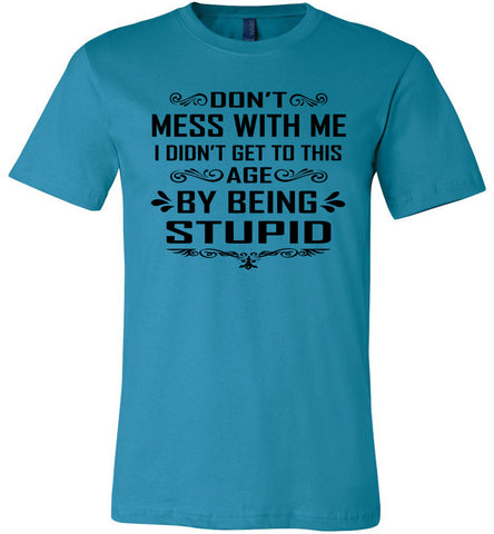 I Didn't Get To Be This Age By Being Stupid Funny T Shirts aqua