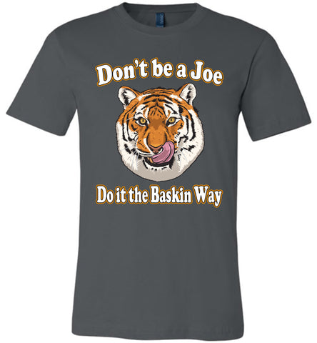 Image of Don't Be A Joe Do It The Baskin Way Tiger King T Shirt canvas  asphalt