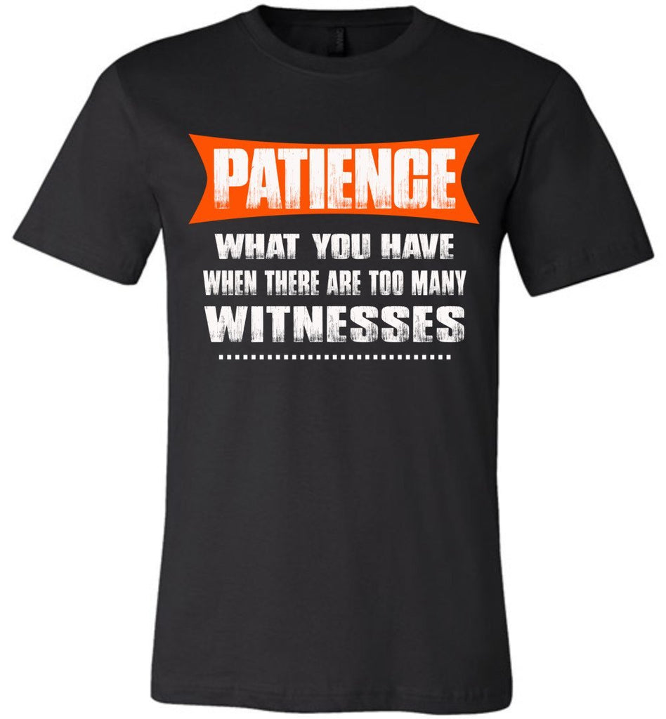 Patience What You Have When There Are To Many Witnesses Sarcastic t shirts, Funny T Shirt Slogans canvas black