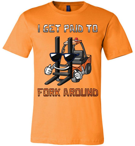 I Get Paid To Fork Around Funny Forklift T Shirts canvas orange