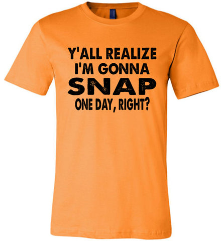 Y'all Realize I'm Gonna Snap One Day Funny Quote Shirts Orange