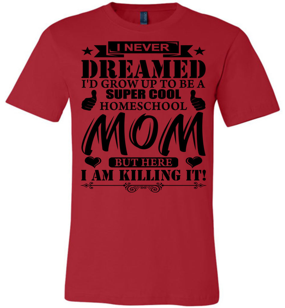 I Never Dreamed I'd Grow Up To Be A Super Cool Homeschool Mom Tshirt red