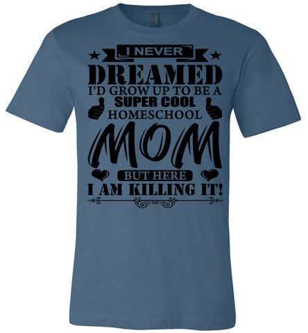 Image of I Never Dreamed I'd Grow Up To Be A Super Cool Homeschool Mom Tshirt steel blue