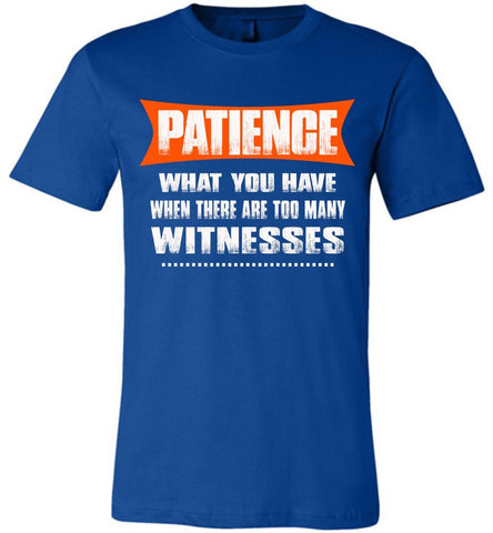 Patience What You Have When There Are To Many Witnesses Sarcastic t shirts, Funny T Shirt Slogans canvas royal