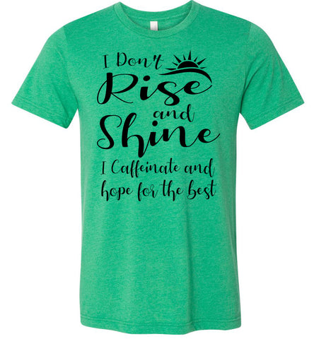Image of I Don't Rise And Shine I Caffeinate And Hope For The Best Funny Quote Tee Shirts. kelly green heather