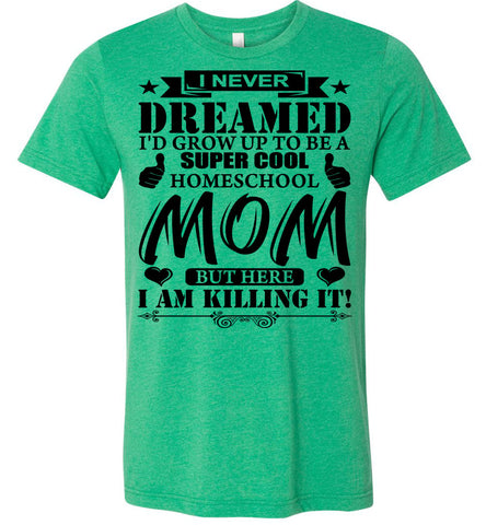 Image of I Never Dreamed I'd Grow Up To Be A Super Cool Homeschool Mom Tshirt heather kelly