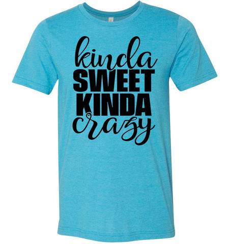 Kinda Sweet Kinda Crazy Funny Quote Shirts Heather Aqua