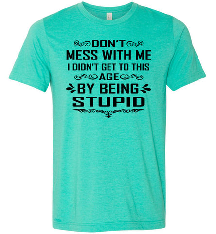 I Didn't Get To Be This Age By Being Stupid Funny T Shirts heather sea green