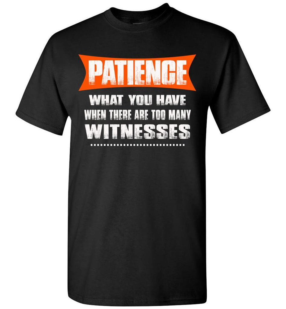 Patience What You Have When There Are To Many Witnesses Sarcastic t shirts, Funny T Shirt Slogans gildan black