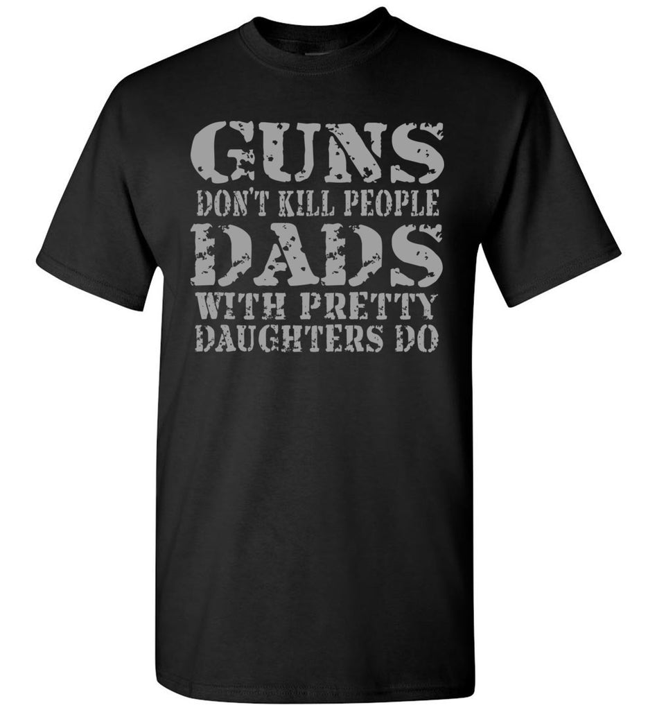 Guns Don't Kill People Dads With Pretty Daughters Do Funny Dad Shirt black