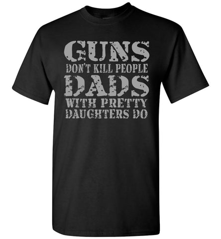 Image of Guns Don't Kill People Dads With Pretty Daughters Do Funny Dad Shirt black