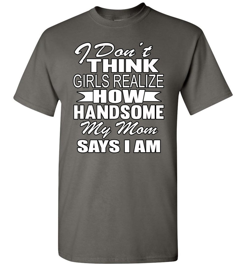 I Don't Think Girls Realize How Handsome My Mom Says I Am Single Guy T Shirts charcoal