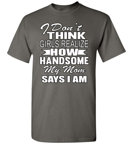 Image of I Don't Think Girls Realize How Handsome My Mom Says I Am Single Guy T Shirts charcoal