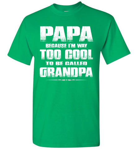 Papa Because I'm Way Too Cool To Be Called Grandpa T Shirt green