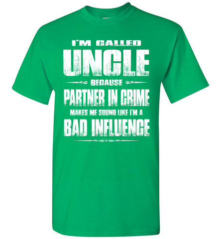 Image of I'm Called Uncle Because Partner In Crime Makes Me Sound Like I'm A Bad Influence Uncle tshirts green