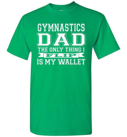 Gymnastics Dad The Only Thing I Flip Is My Wallet Funny Gymnastics Dad Shirts green