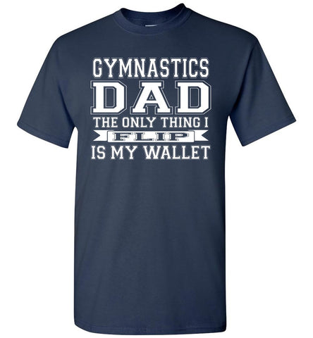 Gymnastics Dad The Only Thing I Flip Is My Wallet Funny Gymnastics Dad Shirts navy