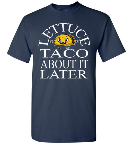 Image of Lettuce Taco About It Later Funny Taco Shirts navy