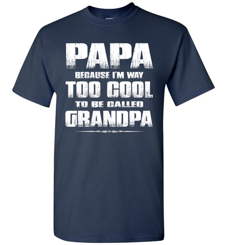 Papa Because I'm Way Too Cool To Be Called Grandpa T Shirt navy
