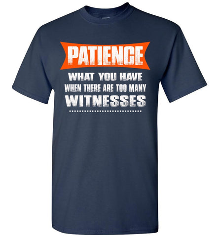 Patience What You Have When There Are To Many Witnesses Sarcastic t shirts, Funny T Shirt Slogans gildan navy