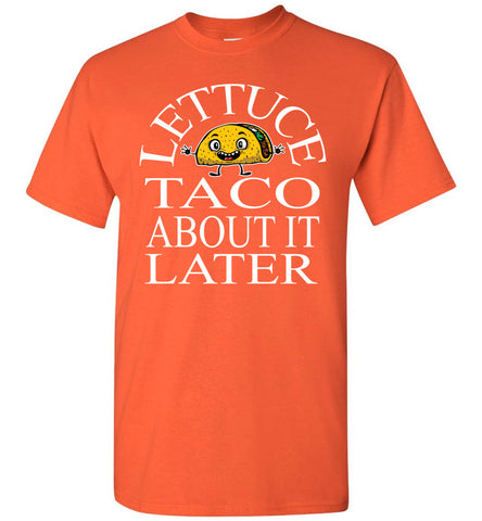 Image of Lettuce Taco About It Later Funny Taco Shirts orange