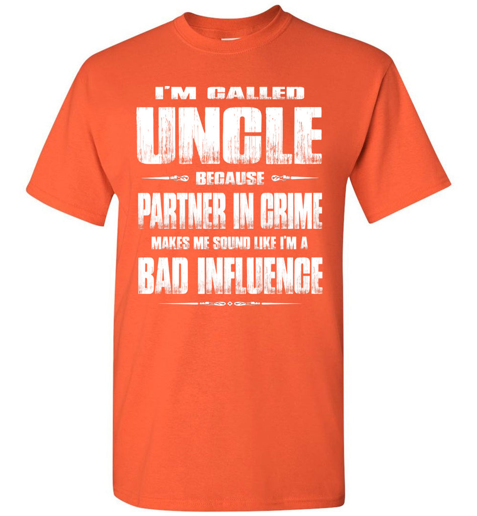 I'm Called Uncle Because Partner In Crime Makes Me Sound Like I'm A Bad Influence Uncle tshirts orange