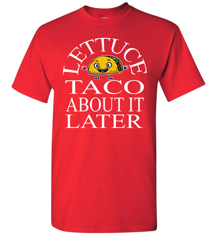 Image of Lettuce Taco About It Later Funny Taco Shirts red