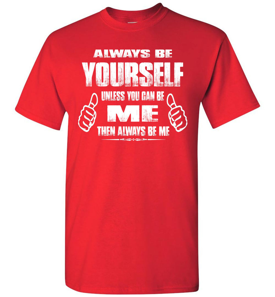 Always Be Yourself Unless You Can Be Me Then Always Be Me Funny Novelty Tee Shirts red