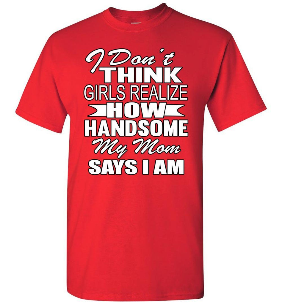 I Don't Think Girls Realize How Handsome My Mom Says I Am Single Guy T Shirts red
