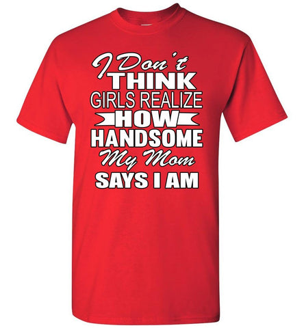 Image of I Don't Think Girls Realize How Handsome My Mom Says I Am Single Guy T Shirts red