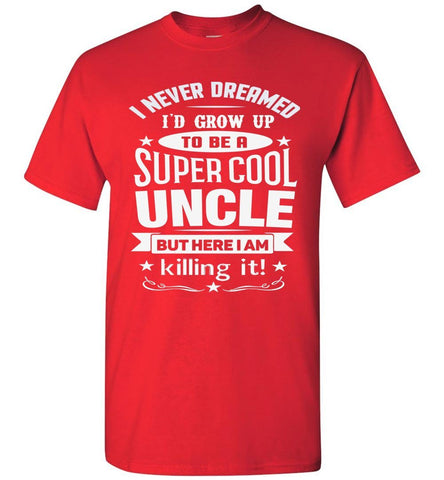 I Never Dreamed I'd Grow Up To Be A Super Cool Uncle But Here I Am Killing It Uncle T Shirt gildan  red