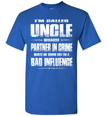 I'm Called Uncle Because Partner In Crime Makes Me Sound Like I'm A Bad Influence Uncle tshirts royal