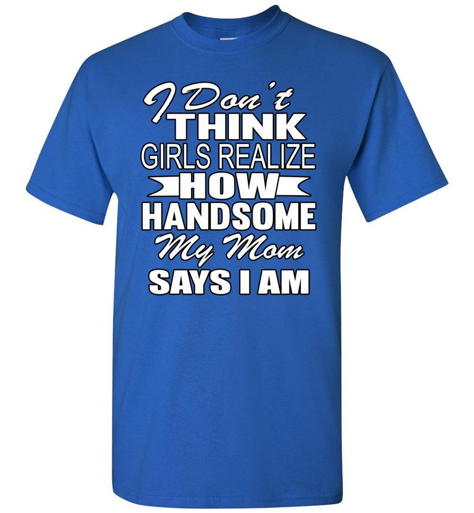 I Don't Think Girls Realize How Handsome My Mom Says I Am Single Guy T Shirts royal