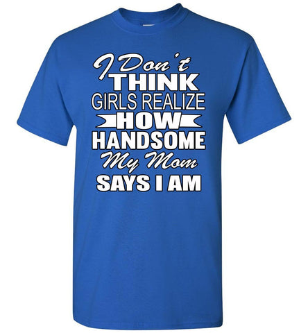 Image of I Don't Think Girls Realize How Handsome My Mom Says I Am Single Guy T Shirts royal