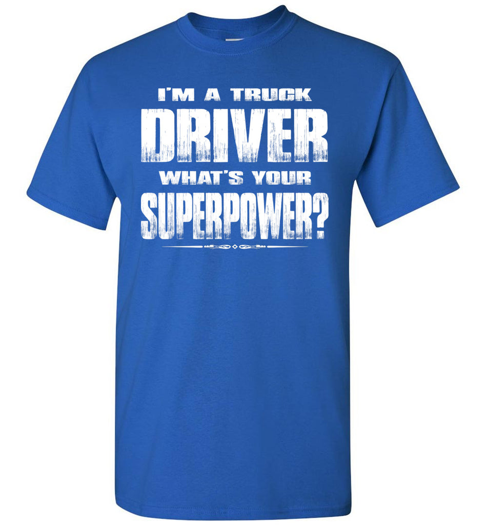 I'm A Truck Driver Whats Your Superpower? Funny Trucker Shirts royal