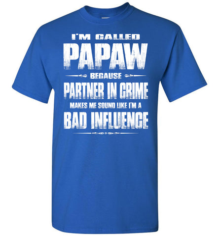Image of I'm Called Papaw Because Partner In Crime Makes Me Sound Like I'm A Bad Influence Papaw Tshirts royal