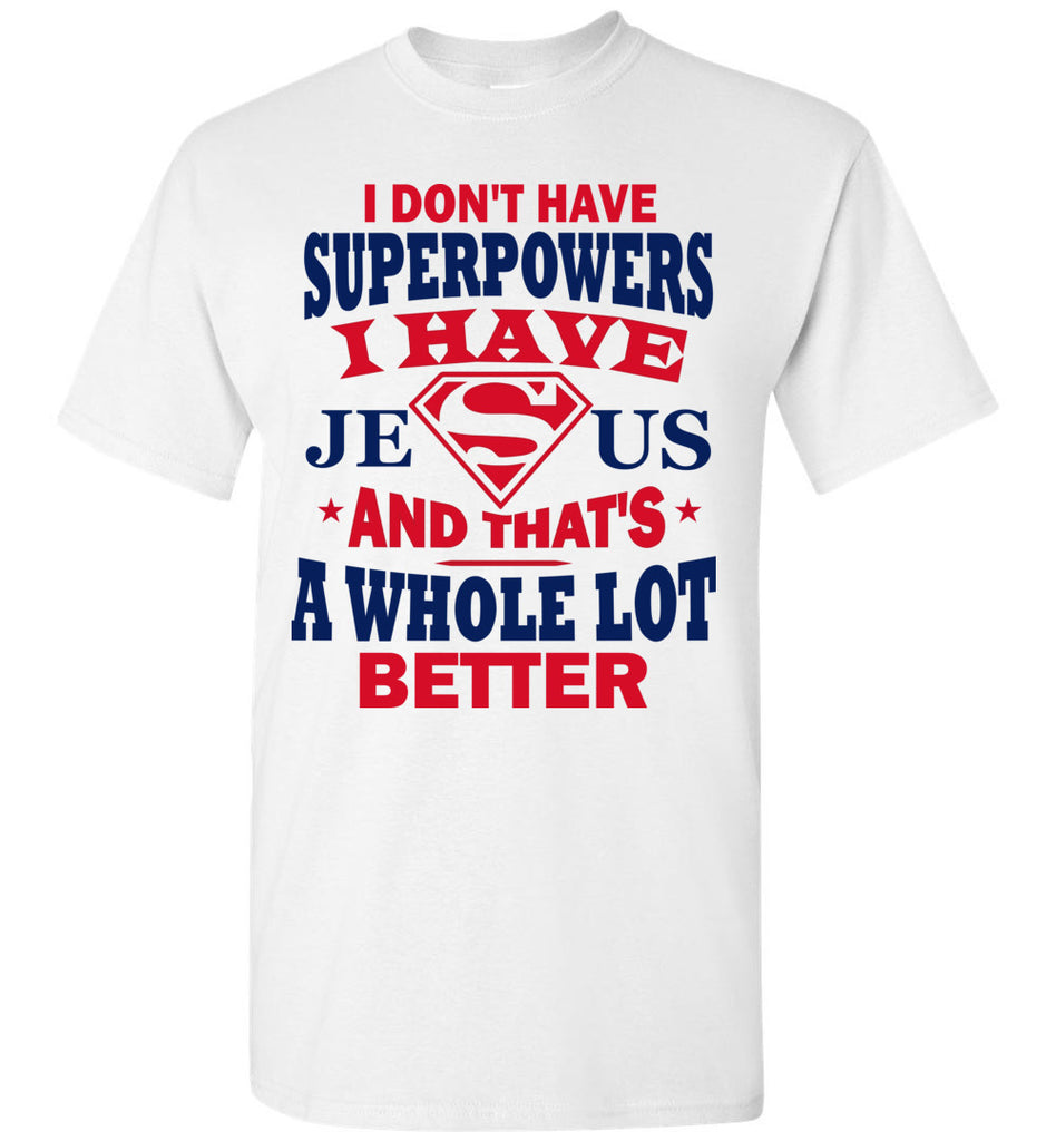 I Don't Have Superpowers I Have Jesus And That's A Whole Lot Better Jesus Superhero Shirt white