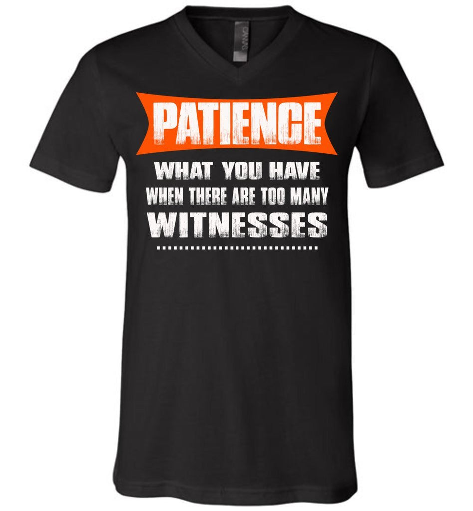 Patience What You Have When There Are To Many Witnesses Sarcastic t shirts, Funny T Shirt Slogans canvas v-neck black
