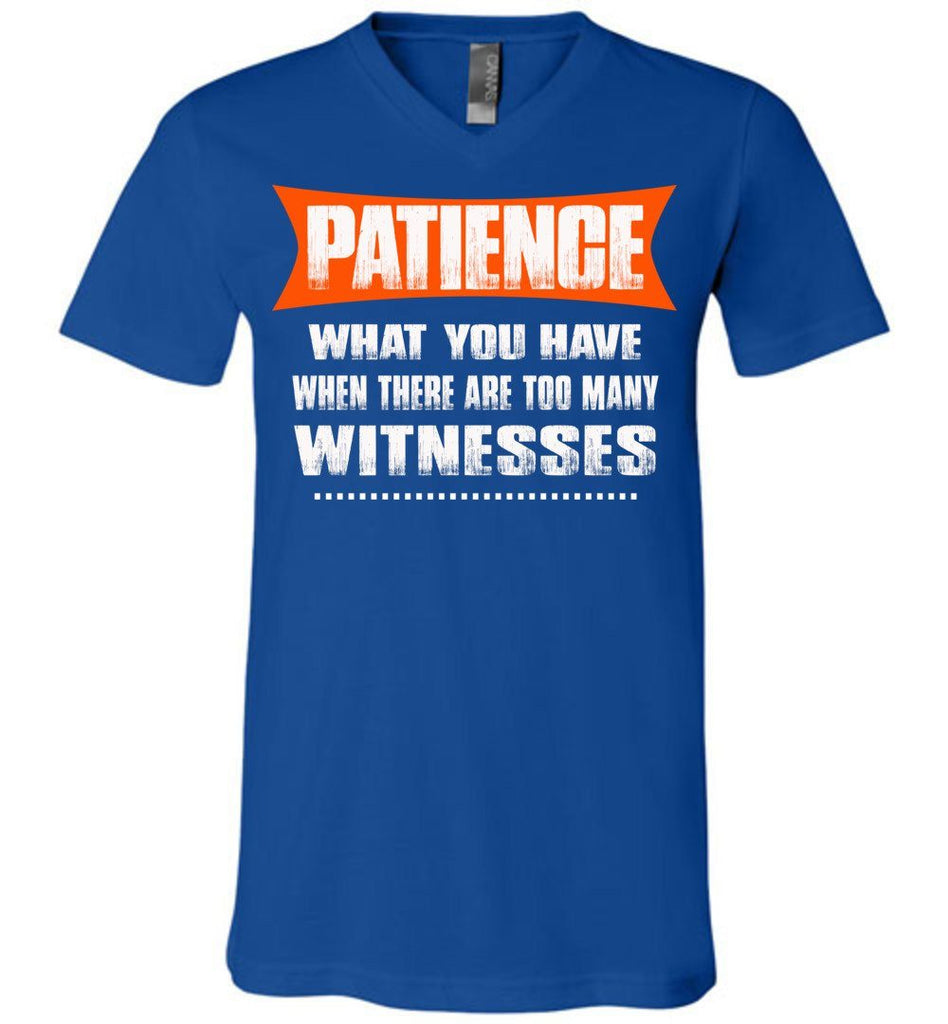 Patience What You Have When There Are To Many Witnesses Sarcastic t shirts, Funny T Shirt Slogans canvas v-neck royal