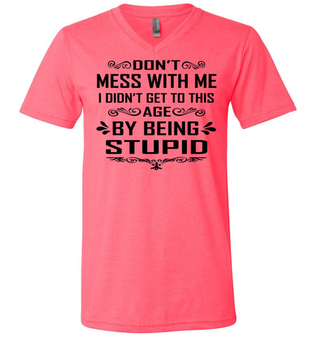 I Didn't Get To Be This Age By Being Stupid Funny T Shirts v-neck pink
