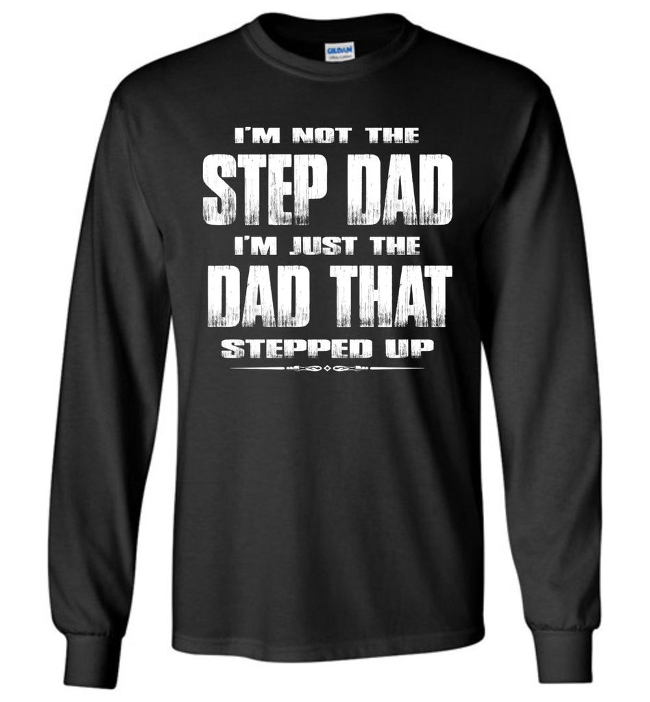 I'm Not The Step Dad I'm Just The Dad That Stepped Up Long Sleeve Step Dad Shirts black