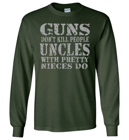 Image of Guns Don't Kill People Uncles With Pretty Nieces Do Funny Uncle Shirt LS forest green
