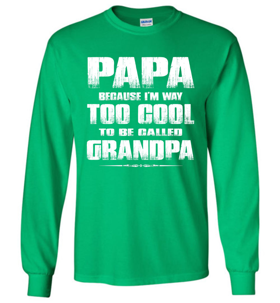 Papa Because I'm Way Too Cool To Be Called Grandpa Long Sleeve Tee green
