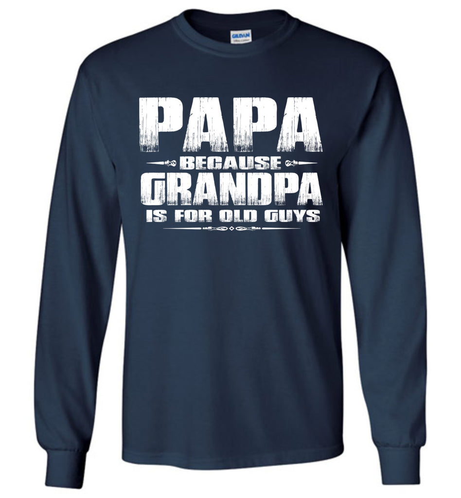 Papa Because Grandpa Is For Old Guys Funny Papa Shirts navy