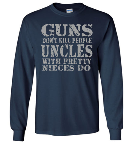 Image of Guns Don't Kill People Uncles With Pretty Nieces Do Funny Uncle Shirt LS navy